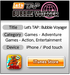 *Title: Let's TAP : Bubble Voyager 	*Category: Games - Adventure, Games - Action, Entertainment 	*Device: iPhone/iPod touch 	iTunes Store