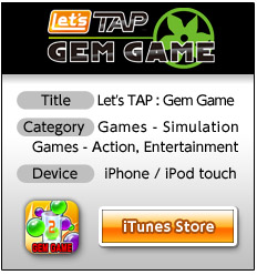 *Title: Let's TAP : Gem Game 	*Category: Games - Simulation, Games - Action, Entertainment 	*Device: iPhone/iPod touch 	iTunes Store